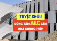 Tuyệt chiêu dùng tấm bê tông nhẹ ALC làm nhà khung thép Ngon - Bổ - 100% RẺ